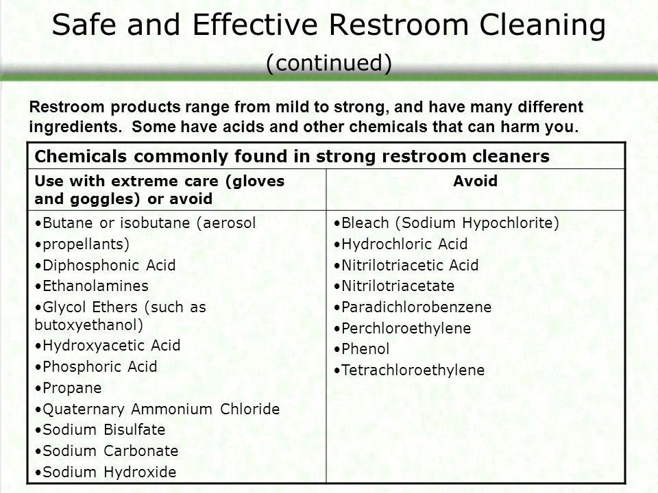 Safe and Effective Restroom Cleaning (continued) Chemicals commonly found in strong restroom cleaners Use with extreme care (gloves and goggles) or avoid Avoid Butane or isobutane (aerosol propellants) Diphosphonic Acid Ethanolamines Glycol Ethers (such as butoxyethanol) Hydroxyacetic Acid Phosphoric Acid Propane Quaternary Ammonium Chloride Sodium Bisulfate Sodium Carbonate Sodium Hydroxide Bleach (Sodium Hypochlorite) Hydrochloric Acid Nitrilotriacetic Acid Nitrilotriacetate Paradichlorobenzene Perchloroethylene Phenol Tetrachloroethylene Restroom products range from mild to strong, and have many different ingredients.