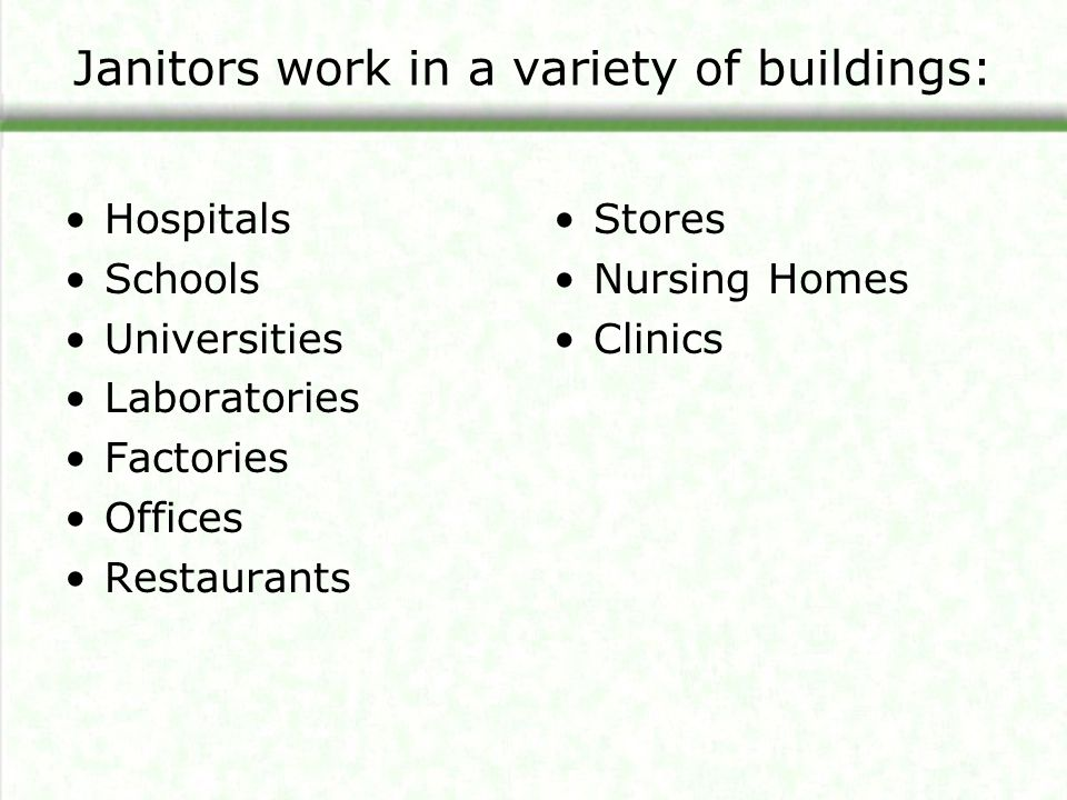 Janitors work in a variety of buildings: Hospitals Schools Universities Laboratories Factories Offices Restaurants Stores Nursing Homes Clinics