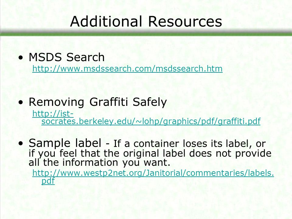 Additional Resources MSDS Search http://www.msdssearch.com/msdssearch.htm Removing Graffiti Safely http://ist- socrates.berkeley.edu/~lohp/graphics/pdf/graffiti.pdf Sample label - If a container loses its label, or if you feel that the original label does not provide all the information you want.