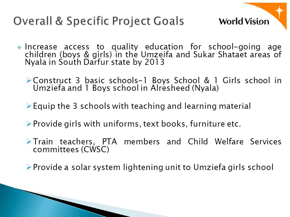  Increase access to quality education for school-going age children (boys & girls) in the Umzeifa and Sukar Shataet areas of Nyala in South Darfur state by 2013  Construct 3 basic schools-1 Boys School & 1 Girls school in Umziefa and 1 Boys school in Alresheed (Nyala)  Equip the 3 schools with teaching and learning material  Provide girls with uniforms, text books, furniture etc.