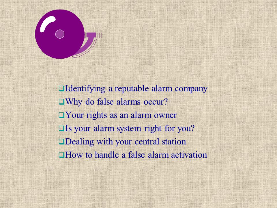  Identifying a reputable alarm company  Why do false alarms occur?  Your rights as an alarm owner  Is your alarm system right for you?  Dealing w