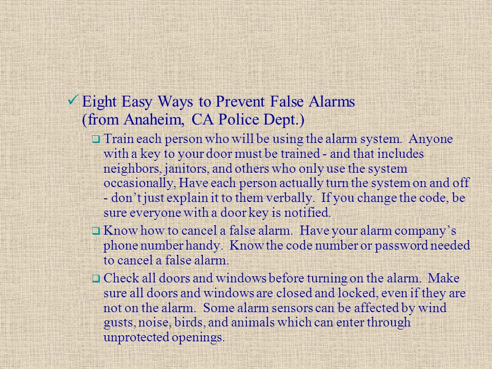 Eight Easy Ways to Prevent False Alarms (from Anaheim, CA Police Dept.)  Train each person who will be using the alarm system. Anyone with a key to y
