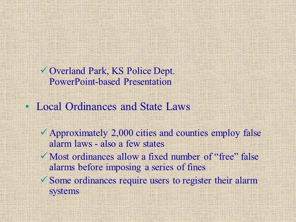 Overland Park, KS Police Dept. PowerPoint-based Presentation Local Ordinances and State Laws Approximately 2,000 cities and counties employ false alar