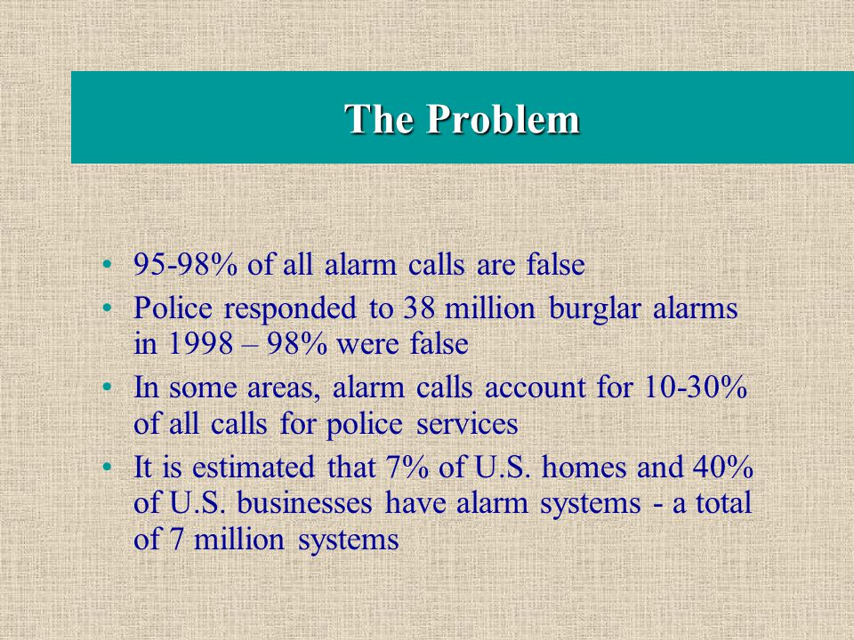 The Problem 95-98% of all alarm calls are false Police responded to 38 million burglar alarms in 1998 – 98% were false In some areas, alarm calls acco
