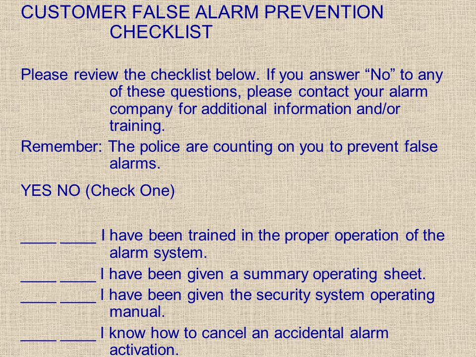 "CUSTOMER FALSE ALARM PREVENTION CHECKLIST Please review the checklist below. If you answer ""No"" to any of these questions, please contact your alarm c"