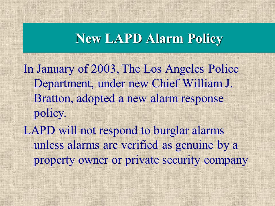 New LAPD Alarm Policy In January of 2003, The Los Angeles Police Department, under new Chief William J. Bratton, adopted a new alarm response policy.
