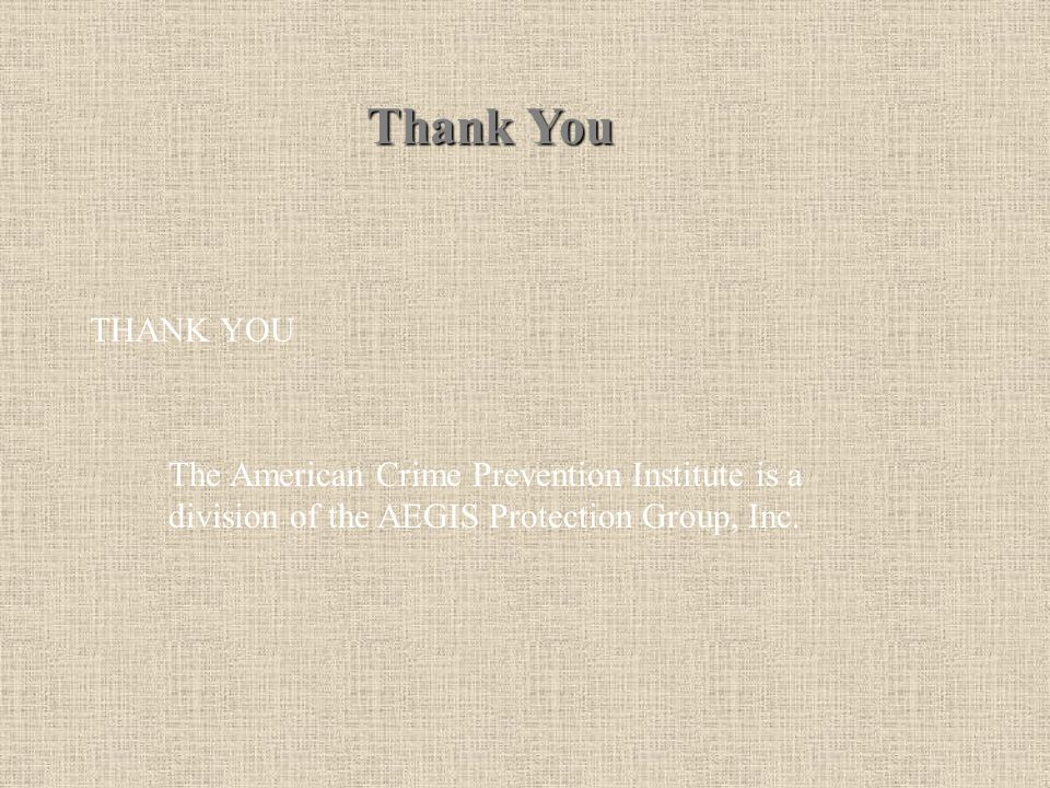 THANK YOU The American Crime Prevention Institute is a division of the AEGIS Protection Group, Inc. Thank You