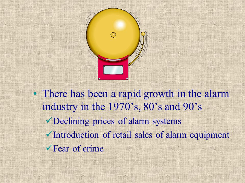 There has been a rapid growth in the alarm industry in the 1970's, 80's and 90's Declining prices of alarm systems Introduction of retail sales of ala