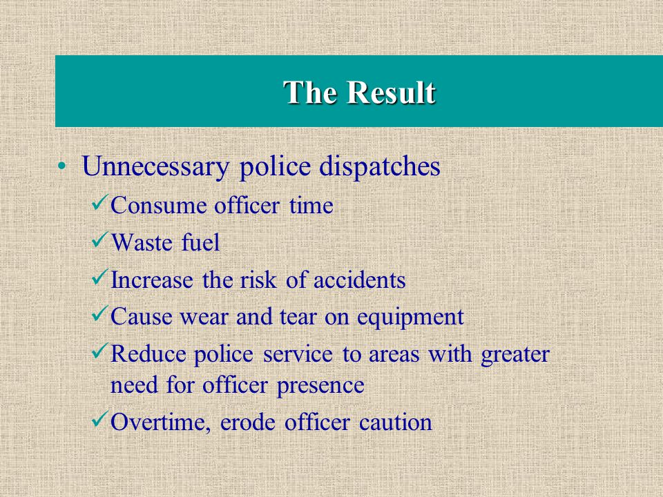The Result Unnecessary police dispatches Consume officer time Waste fuel Increase the risk of accidents Cause wear and tear on equipment Reduce police