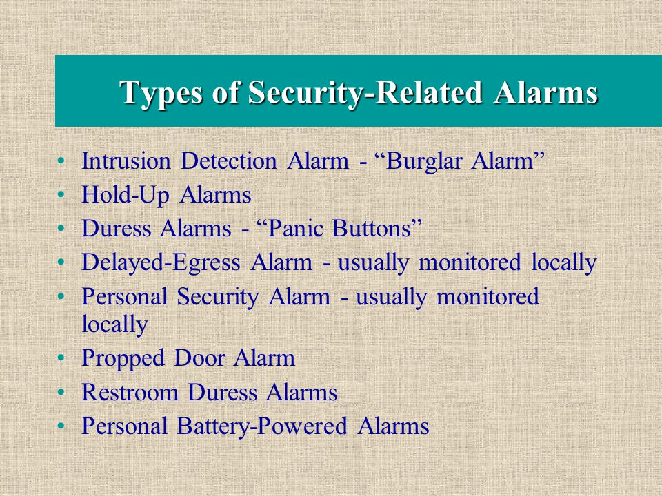 "Types of Security-Related Alarms Intrusion Detection Alarm - ""Burglar Alarm"" Hold-Up Alarms Duress Alarms - ""Panic Buttons"" Delayed-Egress Alarm - usu"