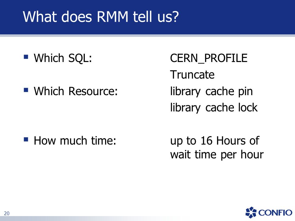 20 What does RMM tell us?  Which SQL: CERN_PROFILE Truncate  Which Resource: library cache pin library cache lock  How much time: up to 16 Hours of