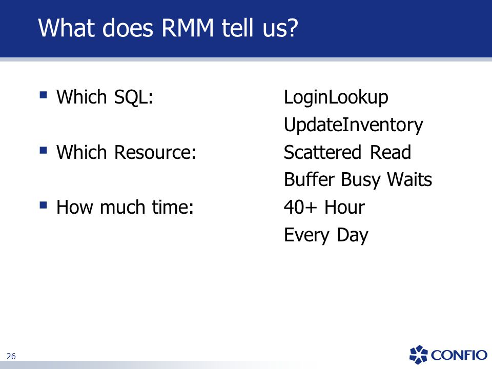 26 What does RMM tell us?  Which SQL: LoginLookup UpdateInventory  Which Resource: Scattered Read Buffer Busy Waits  How much time: 40+ Hour Every