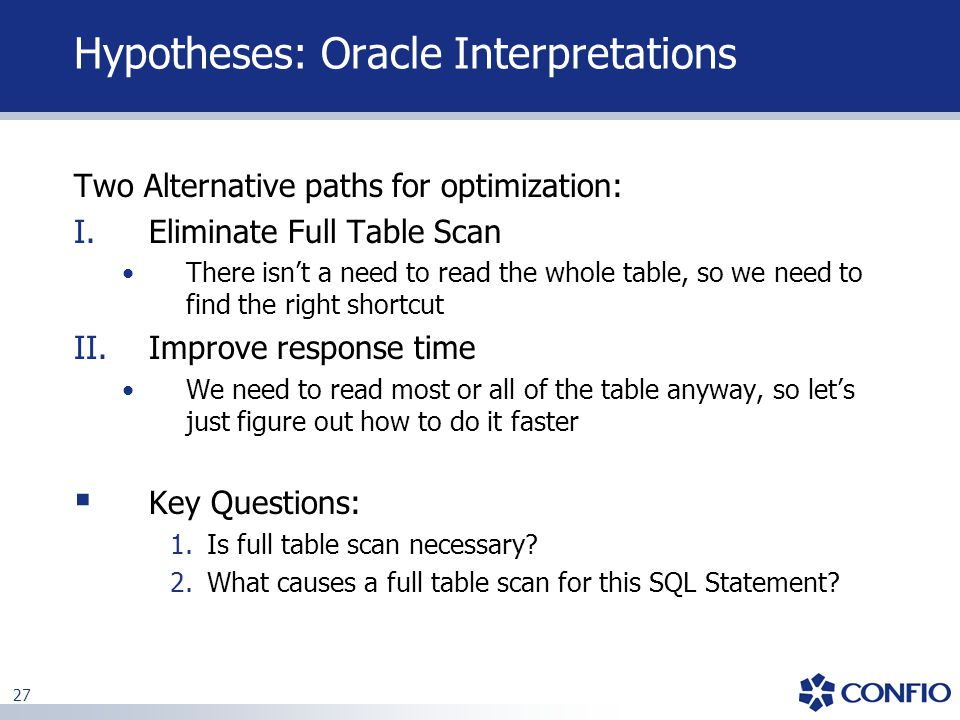 27 Hypotheses: Oracle Interpretations Two Alternative paths for optimization: I.Eliminate Full Table Scan There isn't a need to read the whole table,