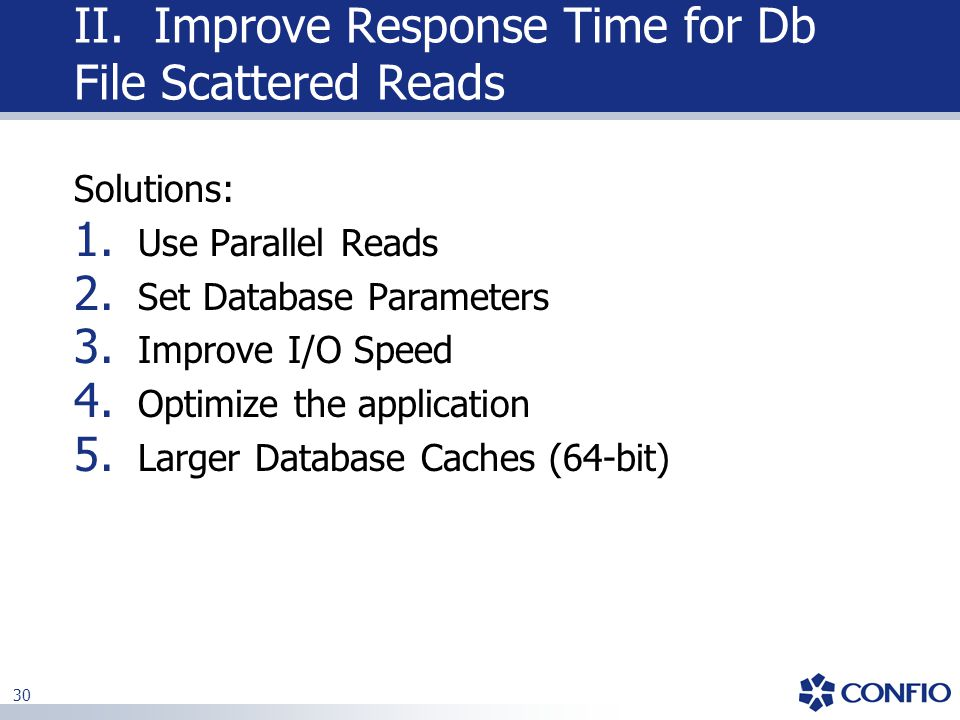 30 Solutions: 1. Use Parallel Reads 2. Set Database Parameters 3. Improve I/O Speed 4. Optimize the application 5. Larger Database Caches (64-bit) II.
