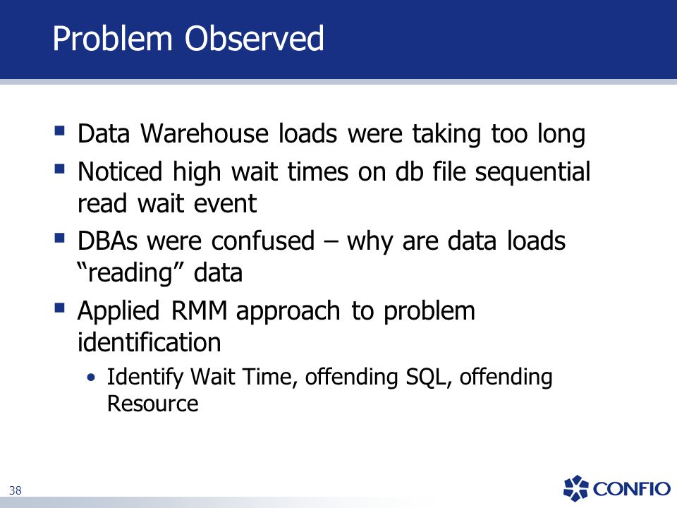 38 Problem Observed  Data Warehouse loads were taking too long  Noticed high wait times on db file sequential read wait event  DBAs were confused –