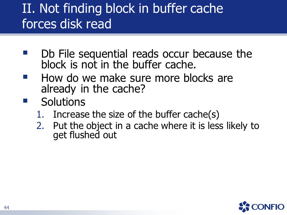 44 II. Not finding block in buffer cache forces disk read  Db File sequential reads occur because the block is not in the buffer cache.  How do we m