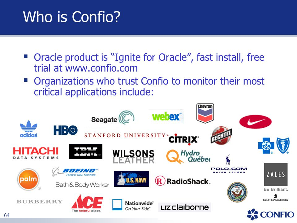 """64 Who is Confio?  Oracle product is """"Ignite for Oracle"""", fast install, free trial at www.confio.com  Organizations who trust Confio to monitor thei"""