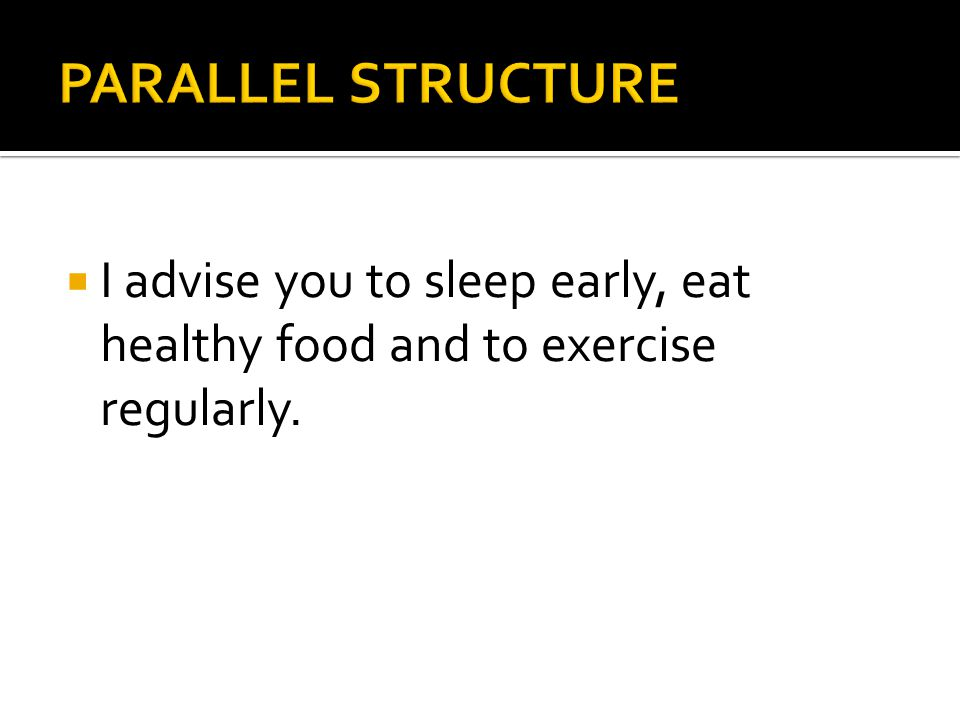  I advise you to sleep early, eat healthy food and to exercise regularly.