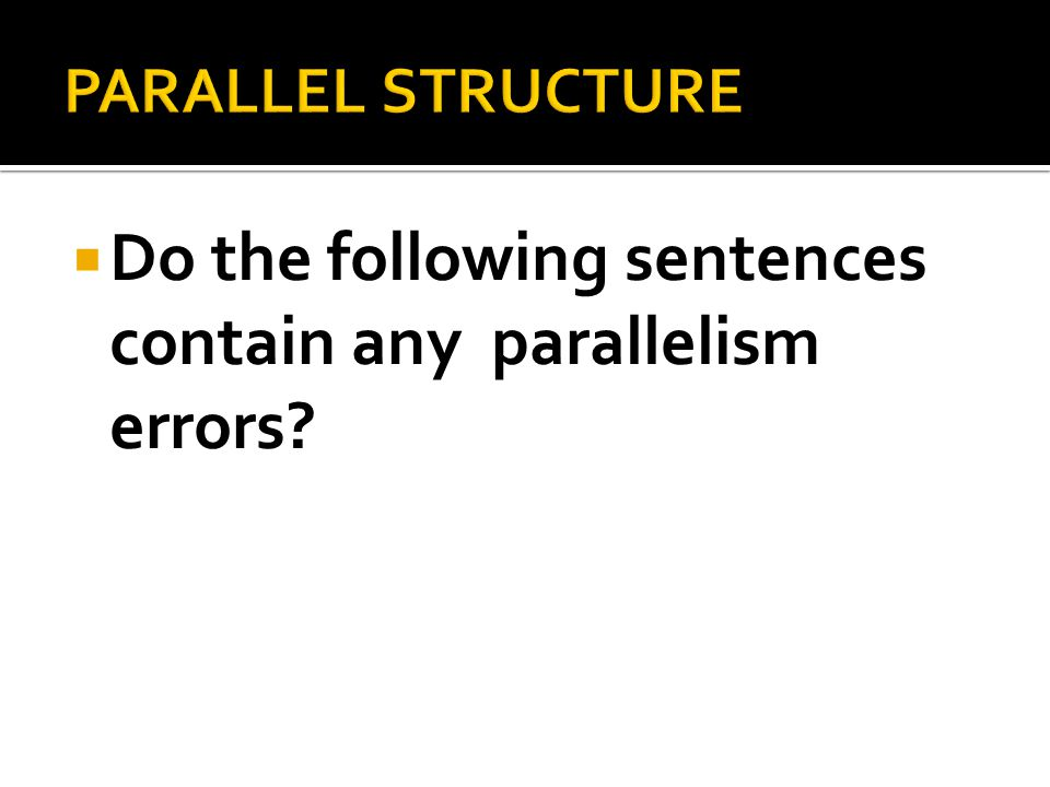  Do the following sentences contain any parallelism errors?