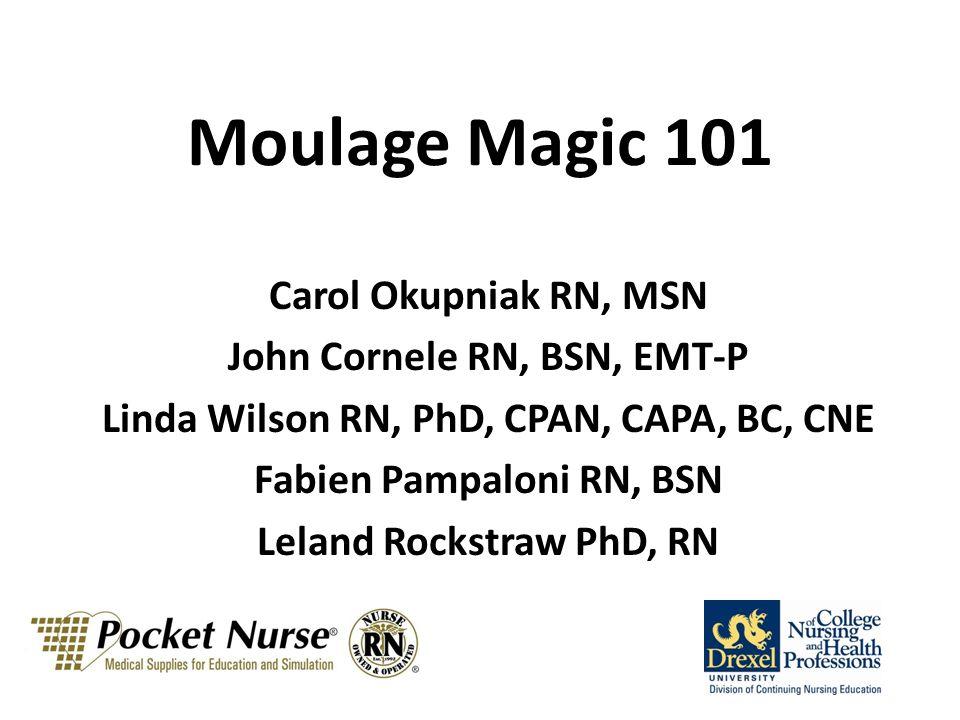 Moulage Magic 101 Carol Okupniak RN, MSN John Cornele RN, BSN, EMT-P Linda Wilson RN, PhD, CPAN, CAPA, BC, CNE Fabien Pampaloni RN, BSN Leland Rockstraw PhD, RN