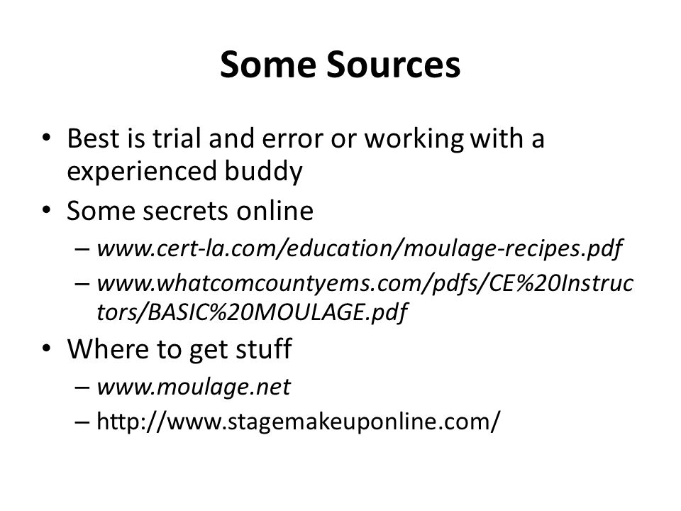 Some Sources Best is trial and error or working with a experienced buddy Some secrets online – www.cert-la.com/education/moulage-recipes.pdf – www.wha