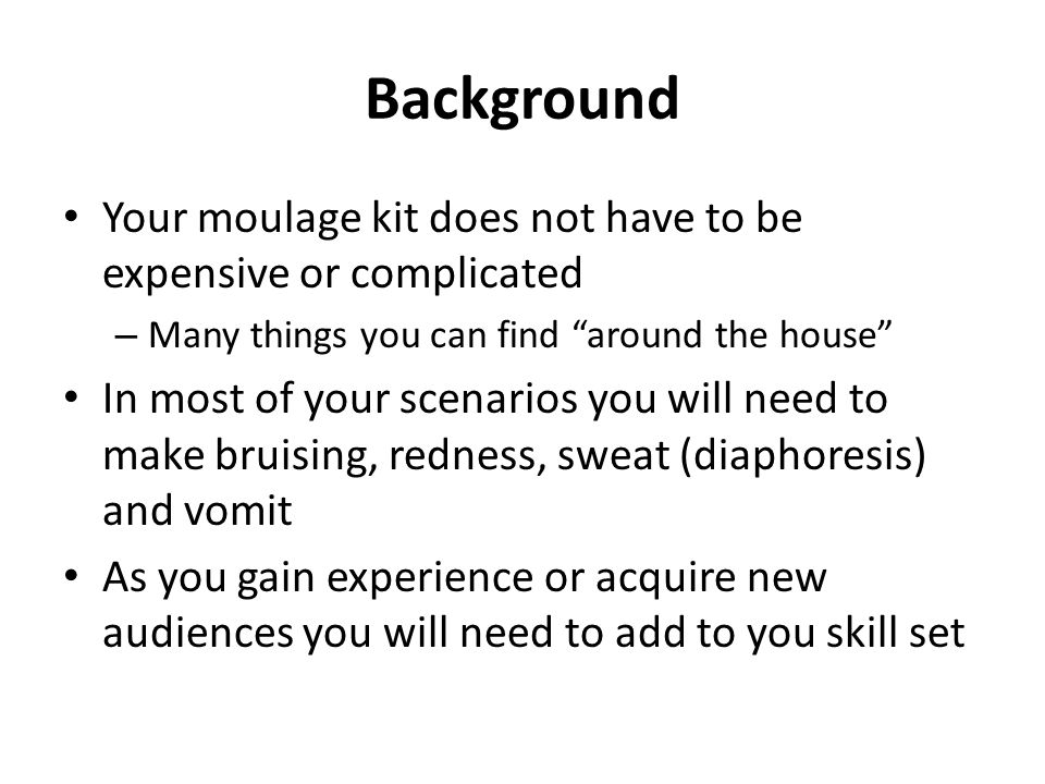 Background Your moulage kit does not have to be expensive or complicated – Many things you can find around the house In most of your scenarios you will need to make bruising, redness, sweat (diaphoresis) and vomit As you gain experience or acquire new audiences you will need to add to you skill set