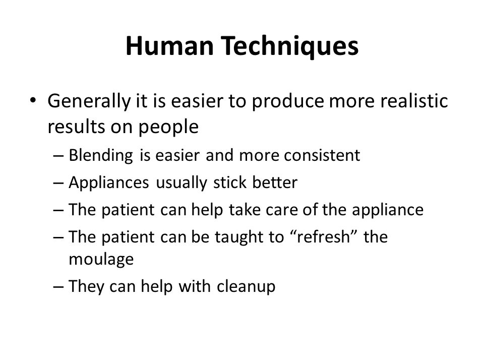 Human Techniques Generally it is easier to produce more realistic results on people – Blending is easier and more consistent – Appliances usually stic
