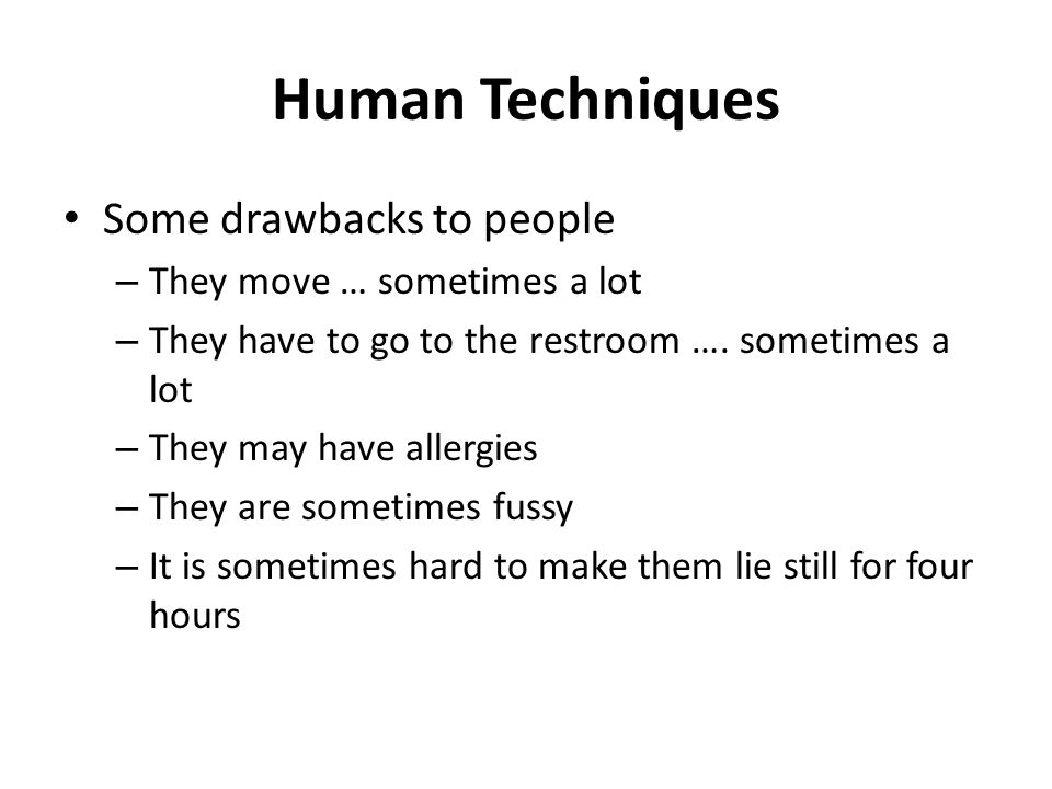 Human Techniques Some drawbacks to people – They move … sometimes a lot – They have to go to the restroom …. sometimes a lot – They may have allergies