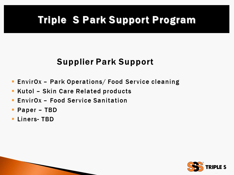 Supplier Park Support  EnvirOx – Park Operations/ Food Service cleaning  Kutol – Skin Care Related products  EnvirOx – Food Service Sanitation  Paper – TBD  Liners- TBD Triple S Park Support Program