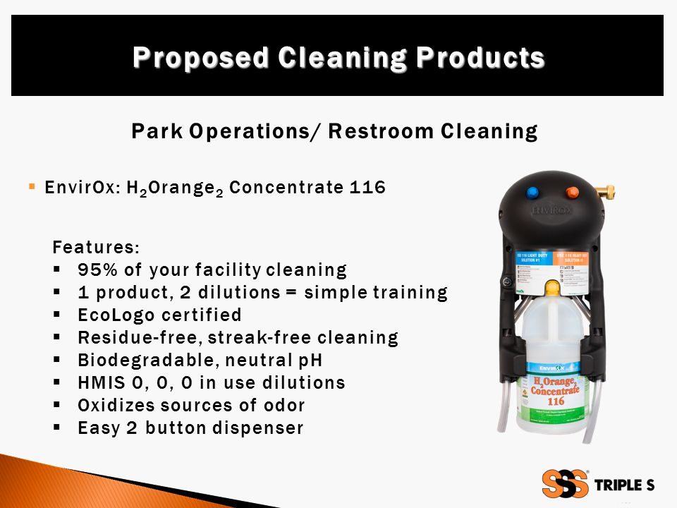 Park Operations/ Restroom Cleaning  EnvirOx: H 2 Orange 2 Concentrate 116 Proposed Cleaning Products Features:  95% of your facility cleaning  1 product, 2 dilutions = simple training  EcoLogo certified  Residue-free, streak-free cleaning  Biodegradable, neutral pH  HMIS 0, 0, 0 in use dilutions  Oxidizes sources of odor  Easy 2 button dispenser
