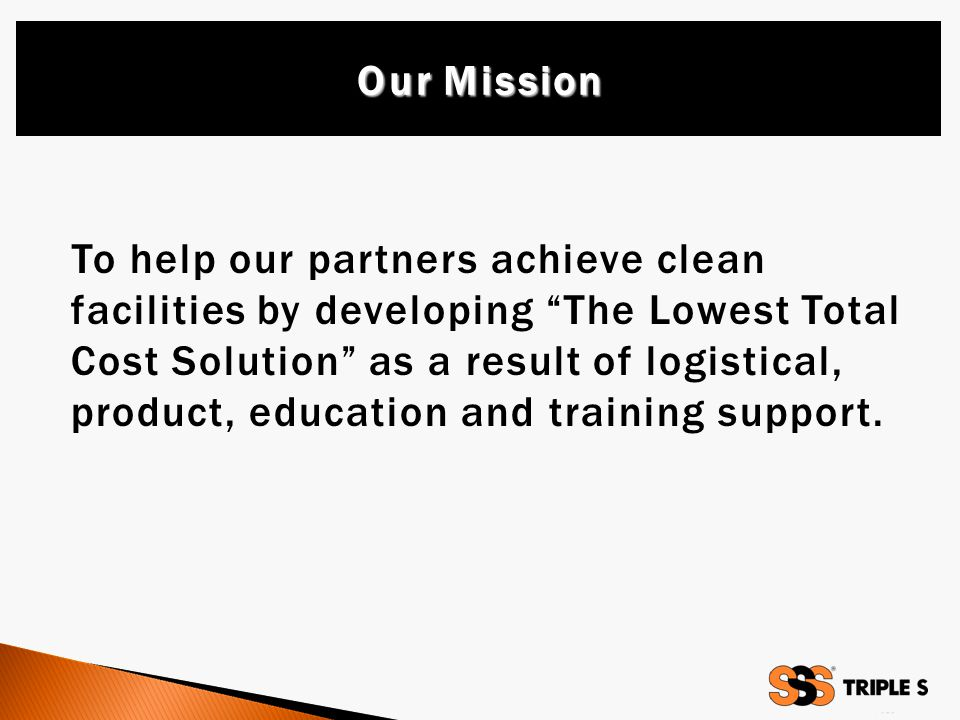 To help our partners achieve clean facilities by developing The Lowest Total Cost Solution as a result of logistical, product, education and training support.