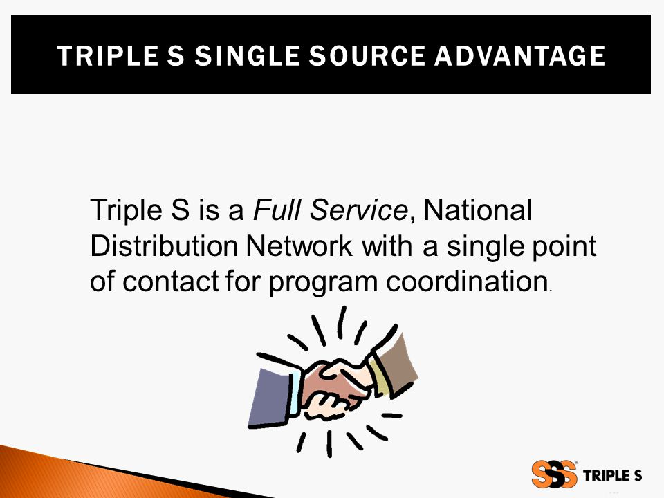 Triple S is a Full Service, National Distribution Network with a single point of contact for program coordination.