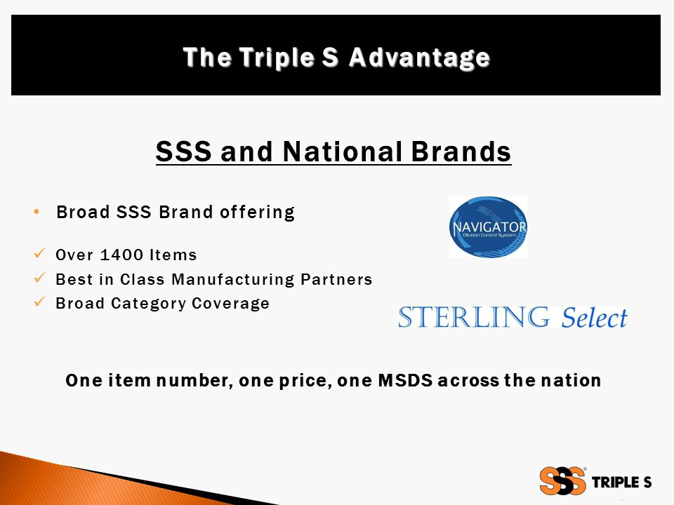 SSS and National Brands Broad SSS Brand offering Over 1400 Items Best in Class Manufacturing Partners Broad Category Coverage One item number, one price, one MSDS across the nation The Triple S Advantage