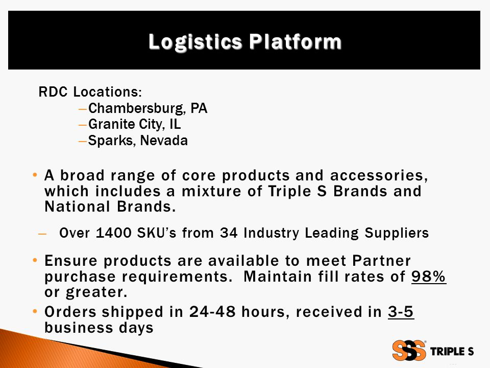 RDC Locations: – Chambersburg, PA – Granite City, IL – Sparks, Nevada A broad range of core products and accessories, which includes a mixture of Triple S Brands and National Brands.