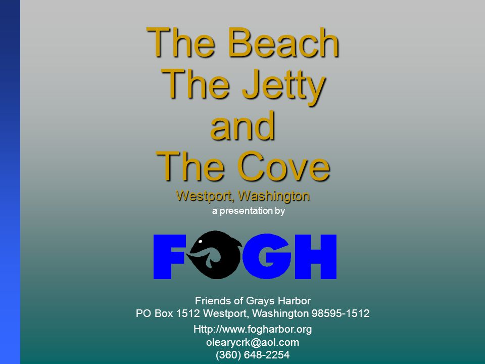The Beach The Jetty and The Cove Westport, Washington Friends of Grays Harbor PO Box 1512 Westport, Washington 98595-1512 Http://www.fogharbor.org olearycrk@aol.com (360) 648-2254 a presentation by