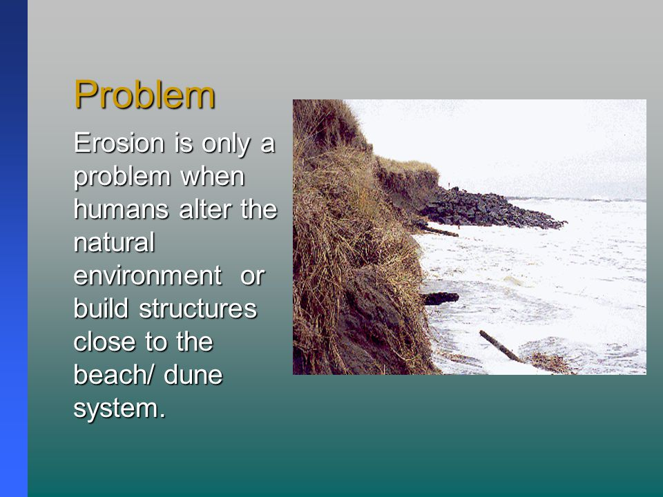 Problem Erosion is only a problem when humans alter the natural environment or build structures close to the beach/ dune system.