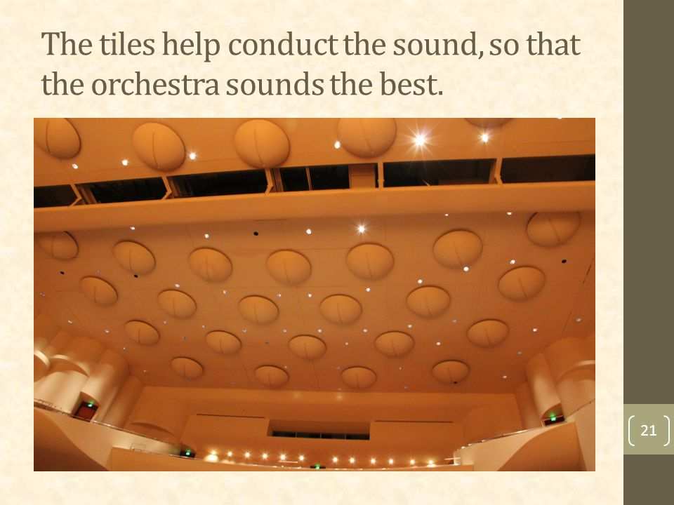 The tiles help conduct the sound, so that the orchestra sounds the best. 21