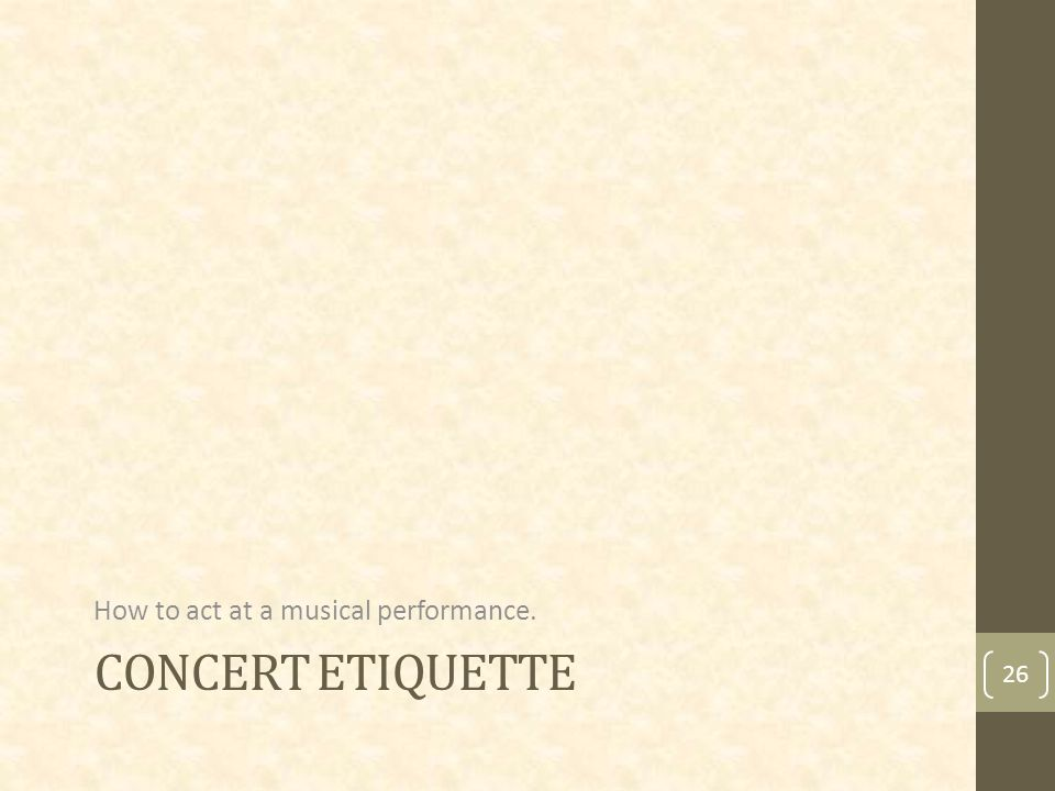 CONCERT ETIQUETTE How to act at a musical performance. 26