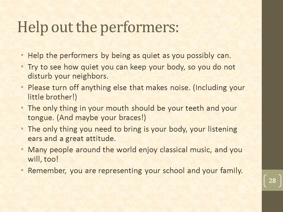 Help out the performers: Help the performers by being as quiet as you possibly can.