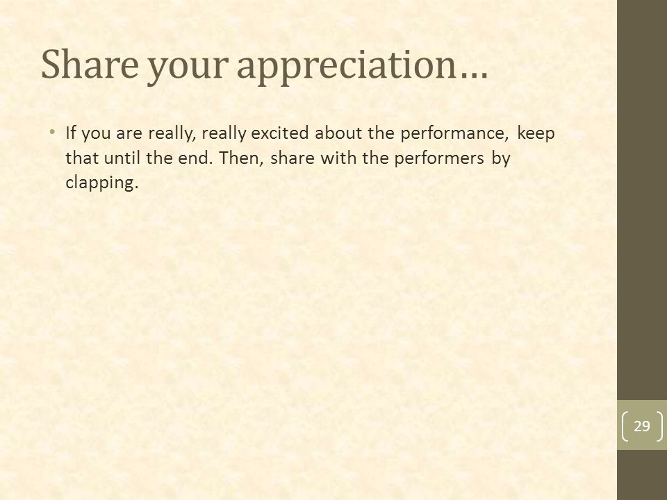 Share your appreciation… If you are really, really excited about the performance, keep that until the end.