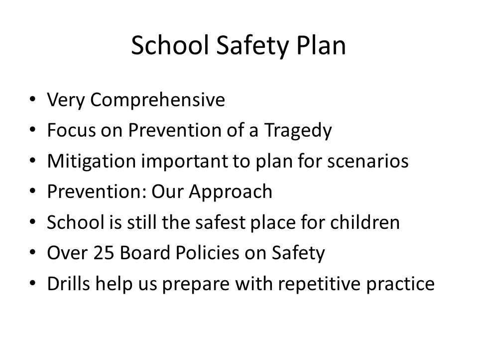 School Safety Plan Very Comprehensive Focus on Prevention of a Tragedy Mitigation important to plan for scenarios Prevention: Our Approach School is still the safest place for children Over 25 Board Policies on Safety Drills help us prepare with repetitive practice