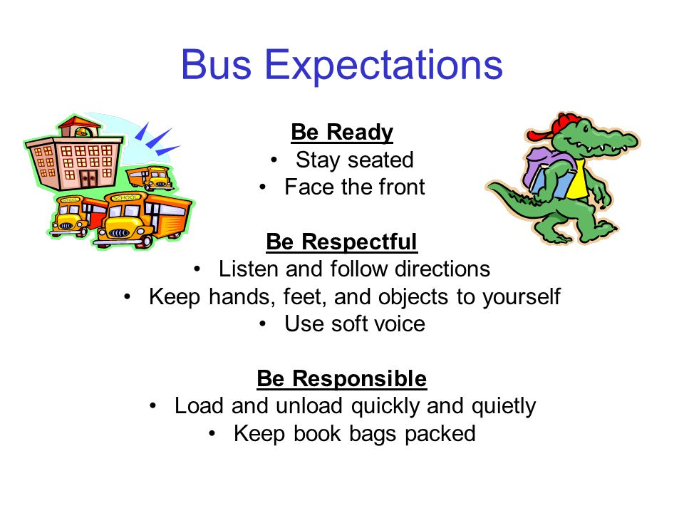Bus Expectations Be Ready Stay seated Face the front Be Respectful Listen and follow directions Keep hands, feet, and objects to yourself Use soft voice Be Responsible Load and unload quickly and quietly Keep book bags packed