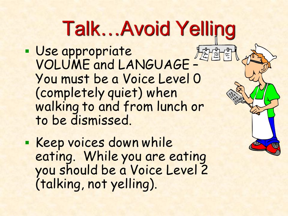 Talk…Avoid Yelling  Use appropriate VOLUME and LANGUAGE – You must be a Voice Level 0 (completely quiet) when walking to and from lunch or to be dismissed.