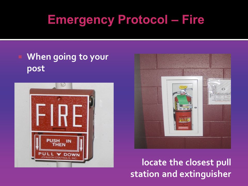  When going to your post Emergency Protocol – Fire locate the closest pull station and extinguisher