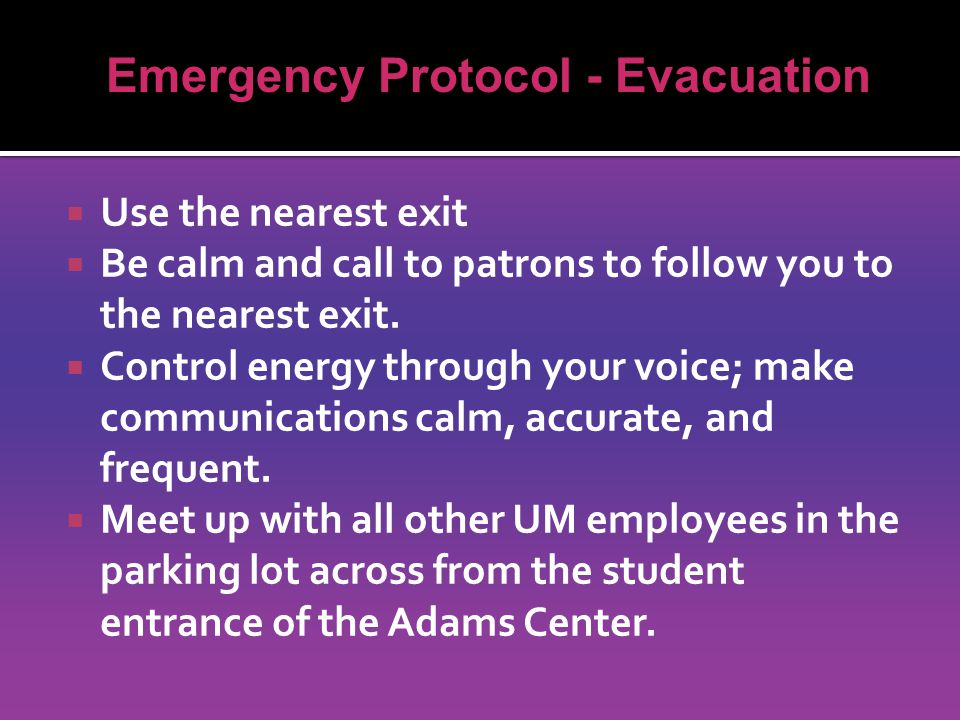  Use the nearest exit  Be calm and call to patrons to follow you to the nearest exit.