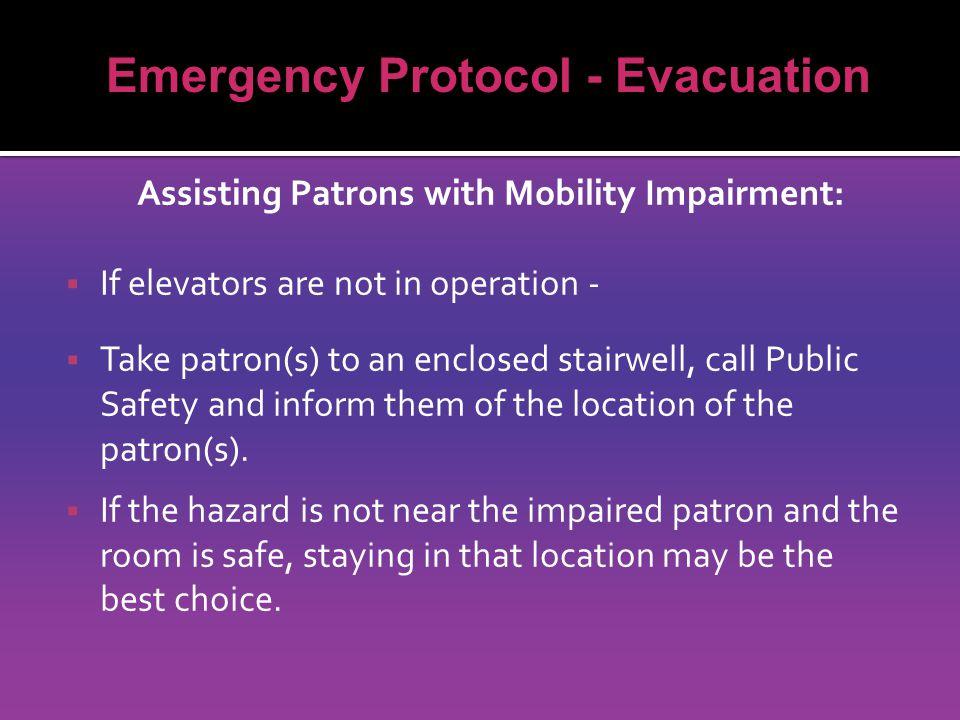 Assisting Patrons with Mobility Impairment:  If elevators are not in operation -  Take patron(s) to an enclosed stairwell, call Public Safety and inform them of the location of the patron(s).