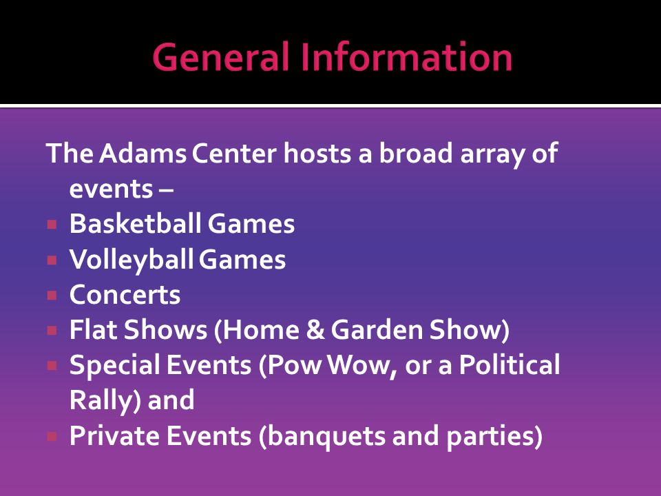 The Adams Center hosts a broad array of events –  Basketball Games  Volleyball Games  Concerts  Flat Shows (Home & Garden Show)  Special Events (Pow Wow, or a Political Rally) and  Private Events (banquets and parties)