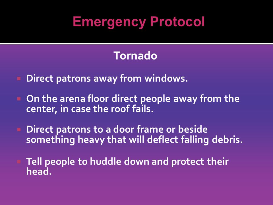 Tornado  Direct patrons away from windows.