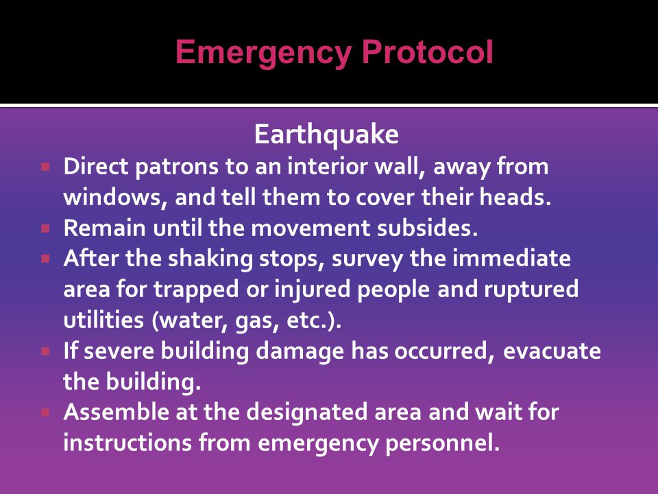 Earthquake  Direct patrons to an interior wall, away from windows, and tell them to cover their heads.