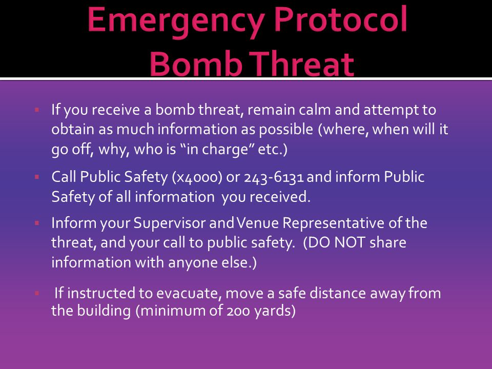  If you receive a bomb threat, remain calm and attempt to obtain as much information as possible (where, when will it go off, why, who is in charge etc.)  Call Public Safety (x4000) or 243-6131 and inform Public Safety of all information you received.